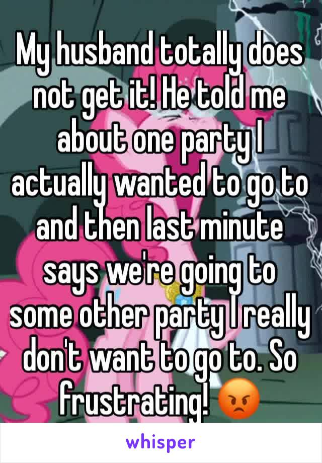 My husband totally does not get it! He told me about one party I actually wanted to go to and then last minute says we're going to some other party I really don't want to go to. So frustrating! 😡