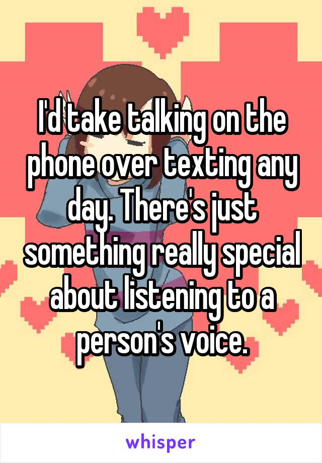 I'd take talking on the phone over texting any day. There's just something really special about listening to a person's voice.