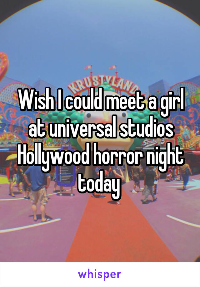 Wish I could meet a girl at universal studios Hollywood horror night today