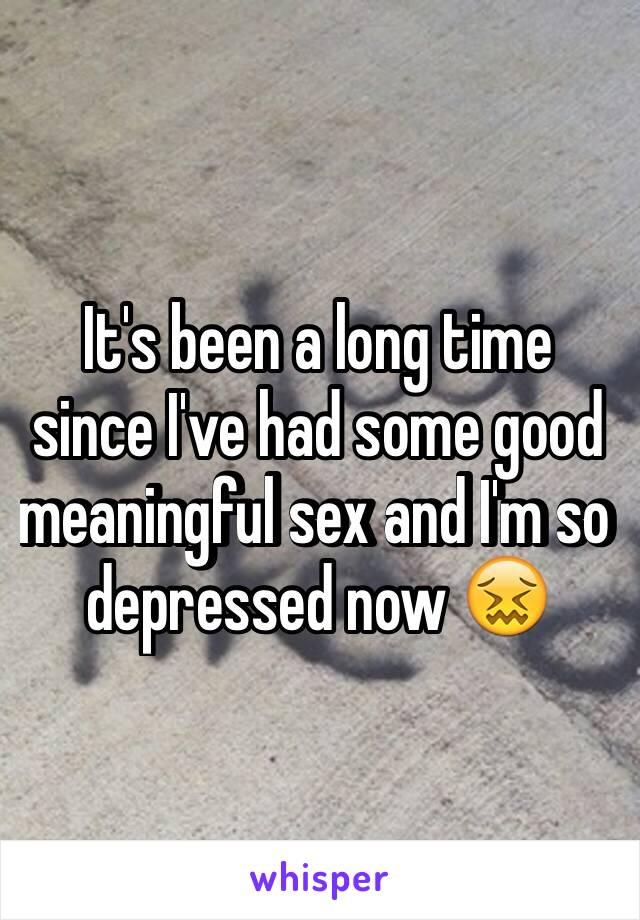 It's been a long time since I've had some good meaningful sex and I'm so depressed now 😖