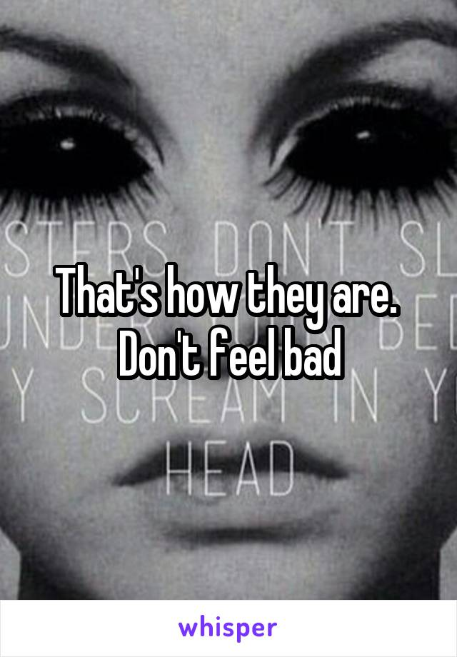 That's how they are.  Don't feel bad