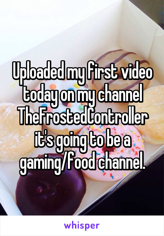 Uploaded my first video today on my channel TheFrostedController it's going to be a gaming/food channel.