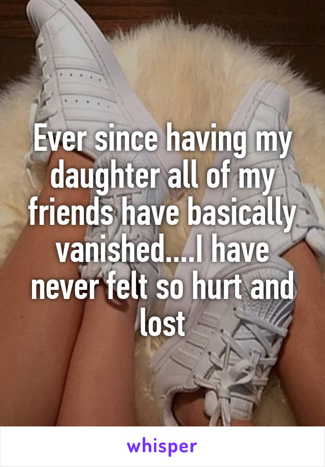 Ever since having my daughter all of my friends have basically vanished....I have never felt so hurt and lost