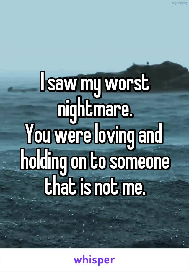 I saw my worst nightmare. You were loving and  holding on to someone that is not me.