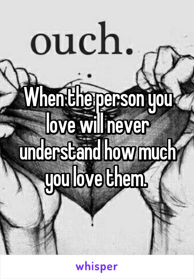 When the person you love will never understand how much you love them.