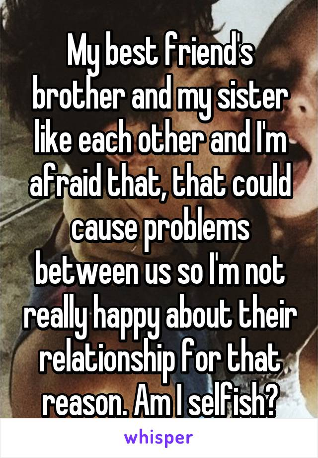 My best friend's brother and my sister like each other and I'm afraid that, that could cause problems between us so I'm not really happy about their relationship for that reason. Am I selfish?