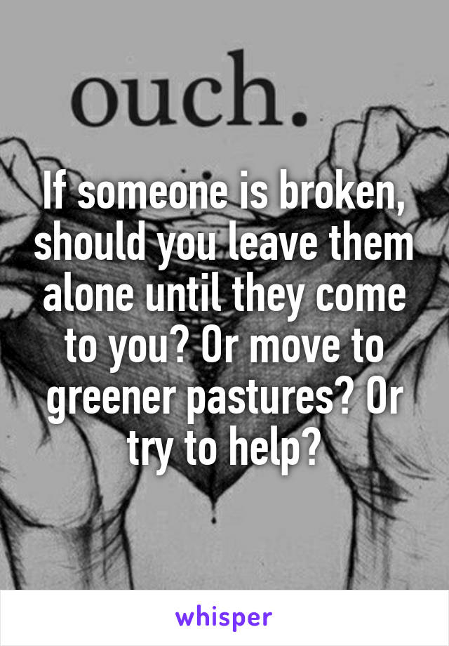 If someone is broken, should you leave them alone until they come to you? Or move to greener pastures? Or try to help?