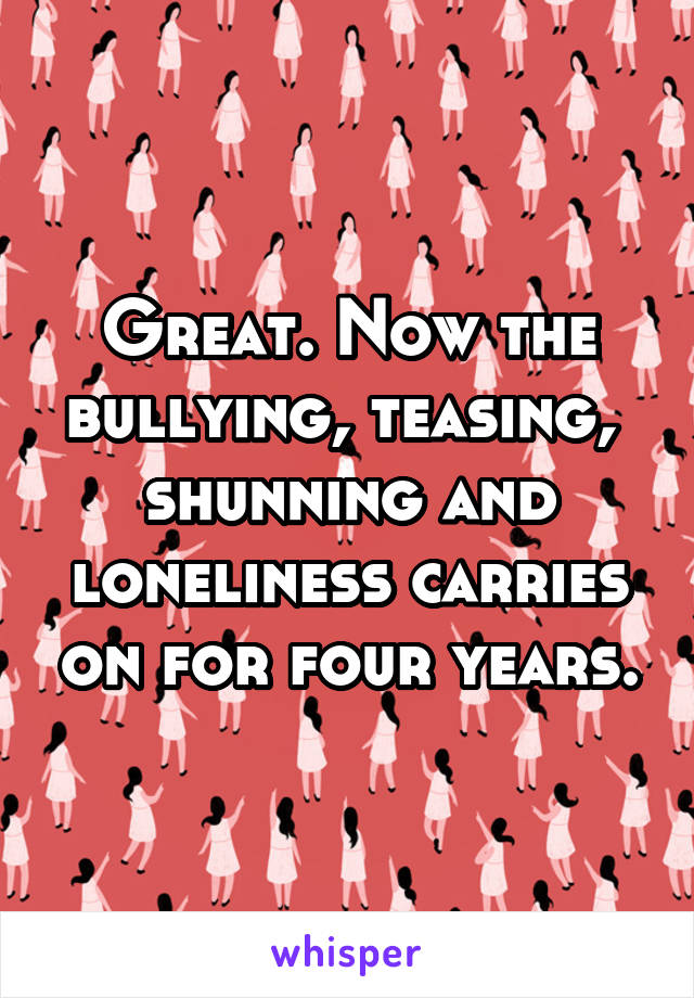 Great. Now the bullying, teasing,  shunning and loneliness carries on for four years.