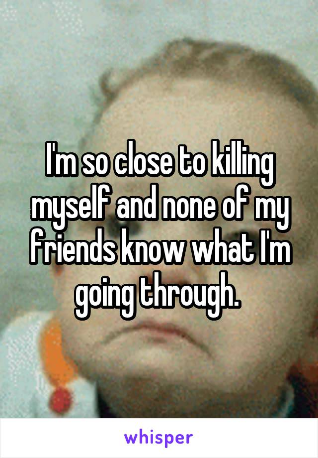 I'm so close to killing myself and none of my friends know what I'm going through.