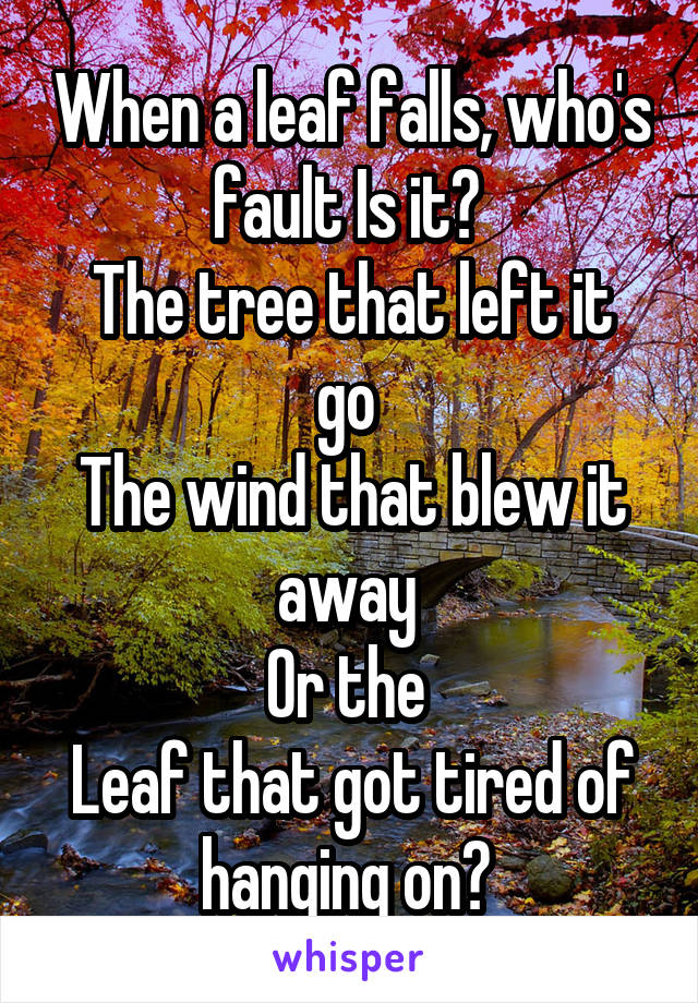 When a leaf falls, who's fault Is it?  The tree that left it go  The wind that blew it away  Or the  Leaf that got tired of hanging on?
