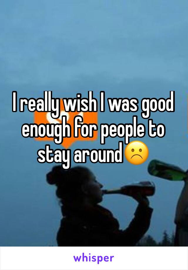 I really wish I was good enough for people to stay around☹️