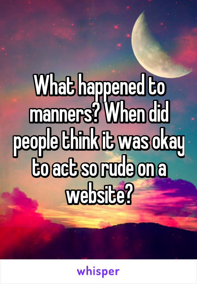 What happened to manners? When did people think it was okay to act so rude on a website?