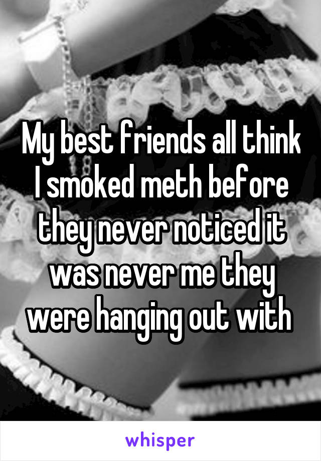 My best friends all think I smoked meth before they never noticed it was never me they were hanging out with