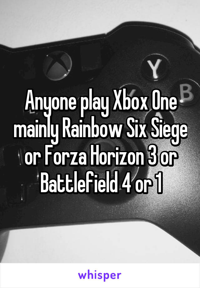 Anyone play Xbox One mainly Rainbow Six Siege or Forza Horizon 3 or Battlefield 4 or 1