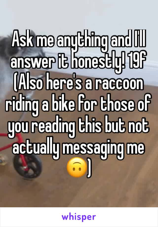 Ask me anything and I'll answer it honestly! 19f (Also here's a raccoon riding a bike for those of you reading this but not actually messaging me 🙃)