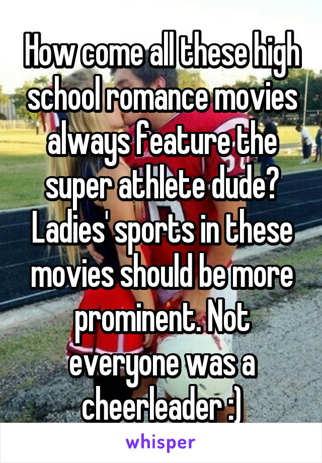 How come all these high school romance movies always feature the super athlete dude? Ladies' sports in these movies should be more prominent. Not everyone was a cheerleader :)