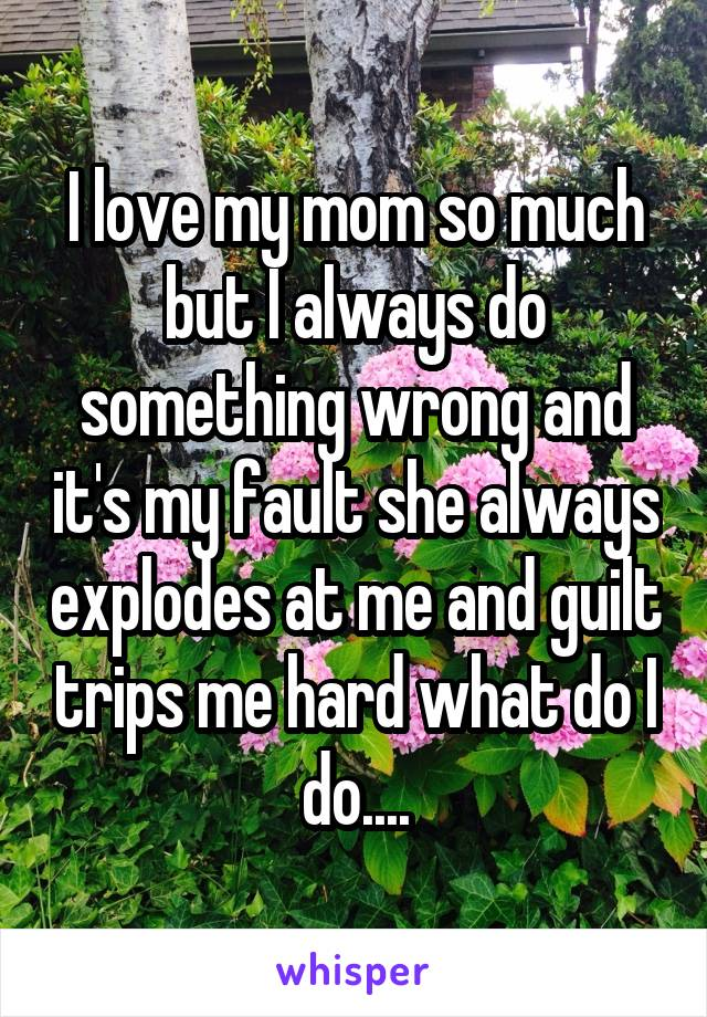I love my mom so much but I always do something wrong and it's my fault she always explodes at me and guilt trips me hard what do I do....