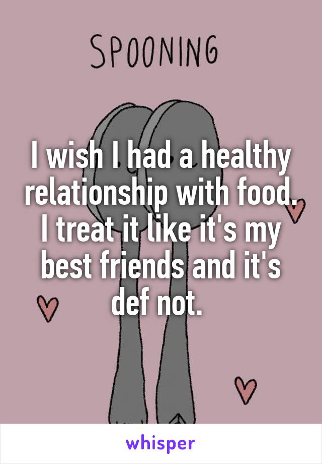 I wish I had a healthy relationship with food. I treat it like it's my best friends and it's def not.