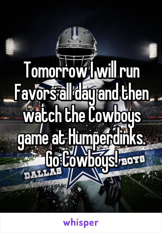 Tomorrow I will run Favors all day and then watch the Cowboys game at Humperdinks. Go Cowboys!