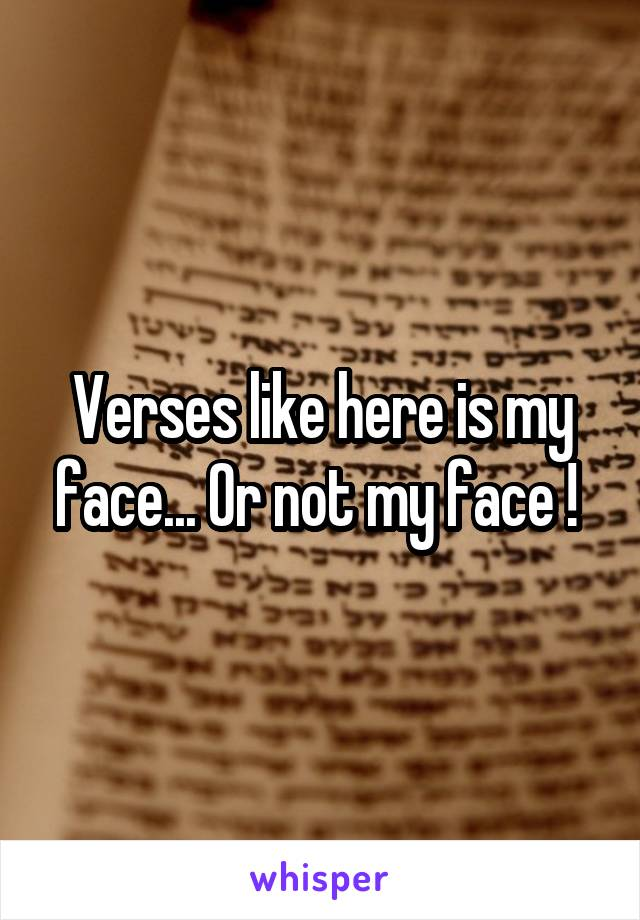 Verses like here is my face... Or not my face !
