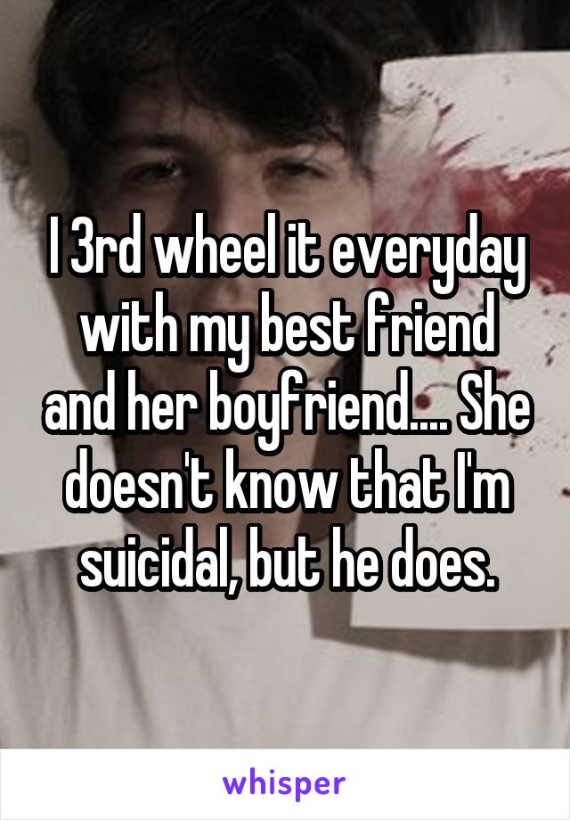 I 3rd wheel it everyday with my best friend and her boyfriend.... She doesn't know that I'm suicidal, but he does.