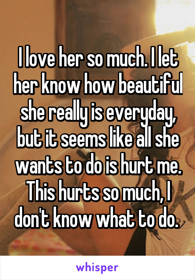 I love her so much. I let her know how beautiful she really is everyday, but it seems like all she wants to do is hurt me. This hurts so much, I don't know what to do.
