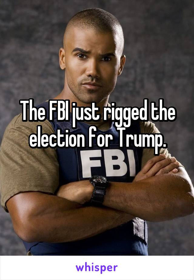 The FBI just rigged the election for Trump.