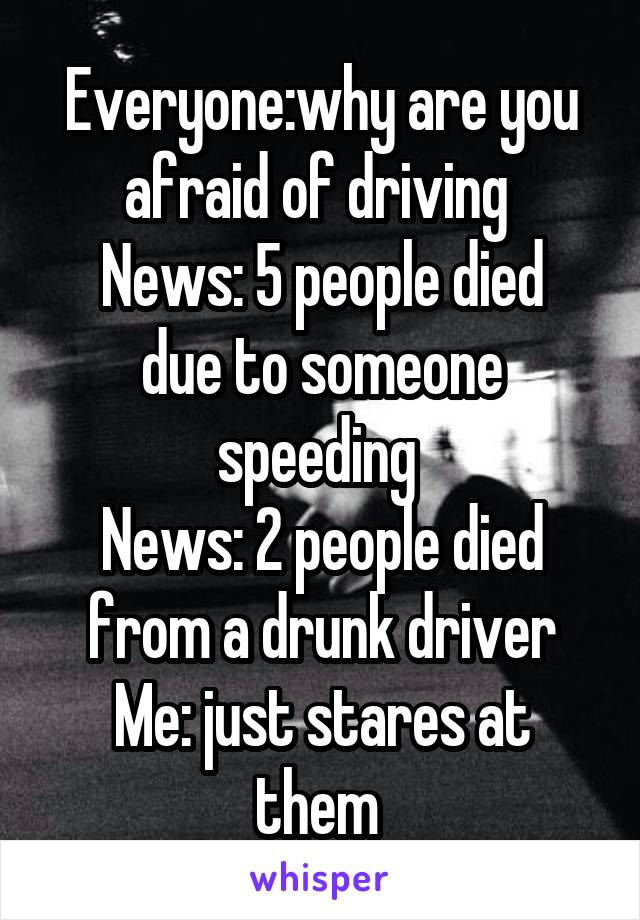 Everyone:why are you afraid of driving  News: 5 people died due to someone speeding  News: 2 people died from a drunk driver Me: just stares at them
