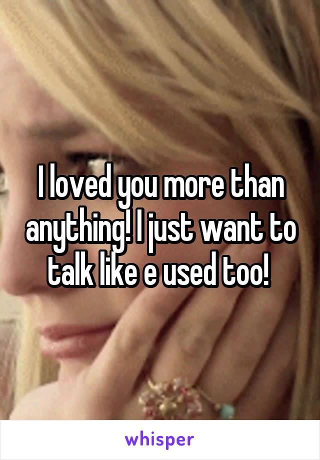 I loved you more than anything! I just want to talk like e used too!