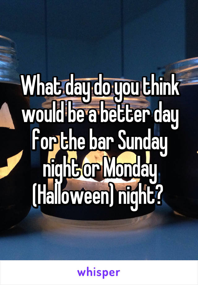 What day do you think would be a better day for the bar Sunday night or Monday (Halloween) night?