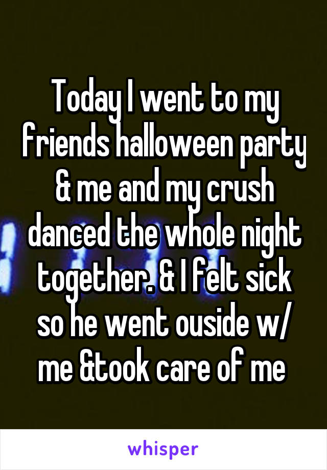 Today I went to my friends halloween party & me and my crush danced the whole night together. & I felt sick so he went ouside w/ me &took care of me