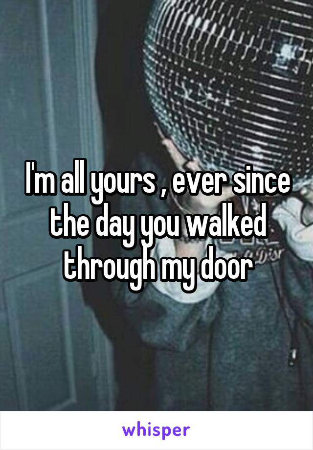 I'm all yours , ever since the day you walked through my door