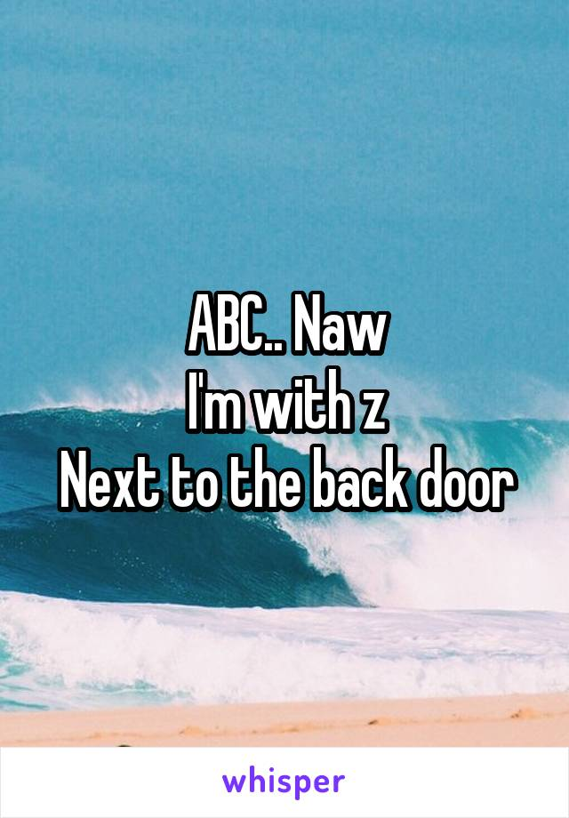 ABC.. Naw I'm with z Next to the back door