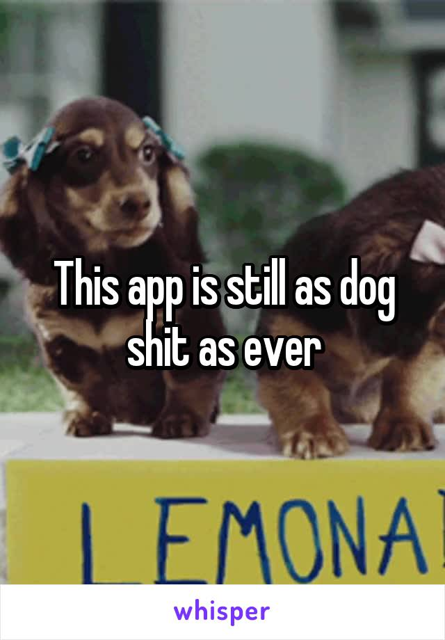 This app is still as dog shit as ever