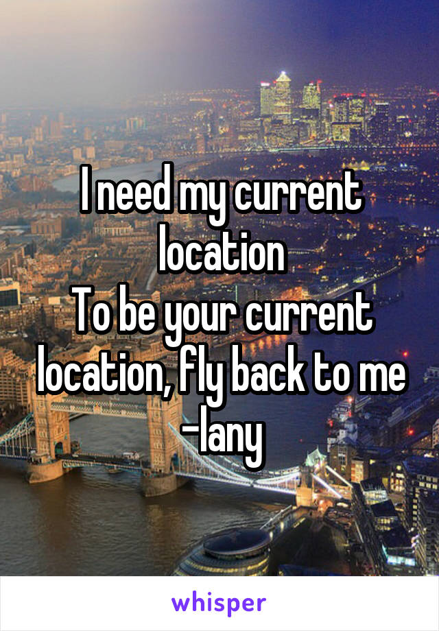 I need my current location To be your current location, fly back to me -lany