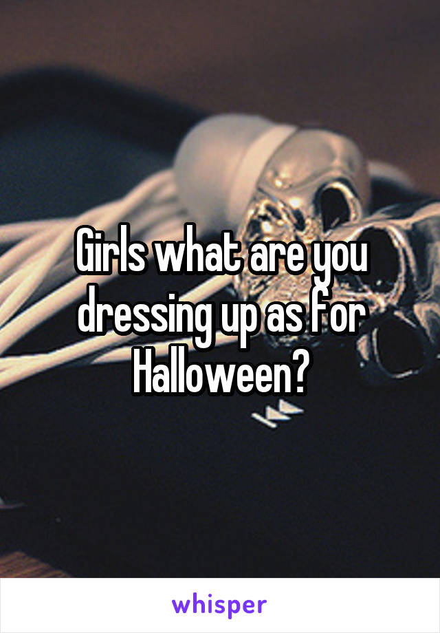 Girls what are you dressing up as for Halloween?