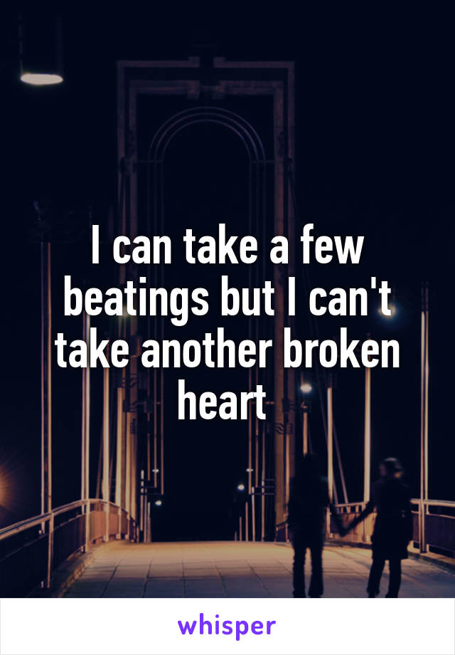 I can take a few beatings but I can't take another broken heart
