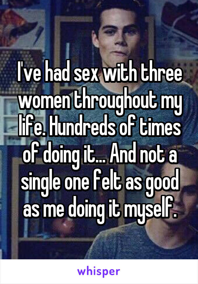 I've had sex with three women throughout my life. Hundreds of times of doing it... And not a single one felt as good as me doing it myself.