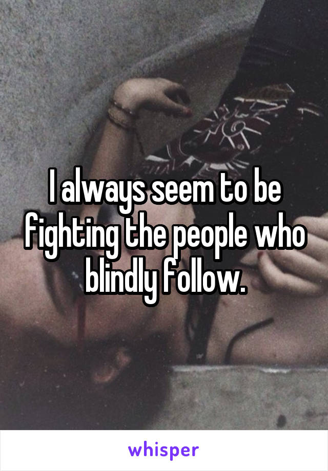 I always seem to be fighting the people who blindly follow.