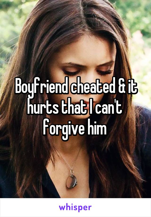 Boyfriend cheated & it hurts that I can't  forgive him