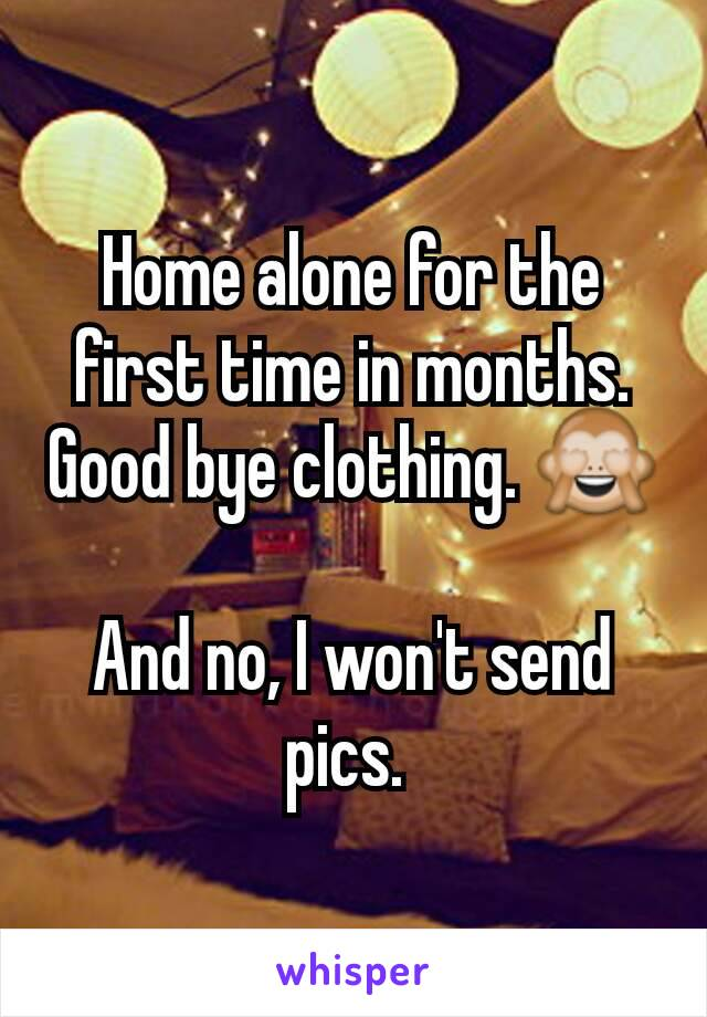 Home alone for the first time in months. Good bye clothing. 🙈  And no, I won't send pics.