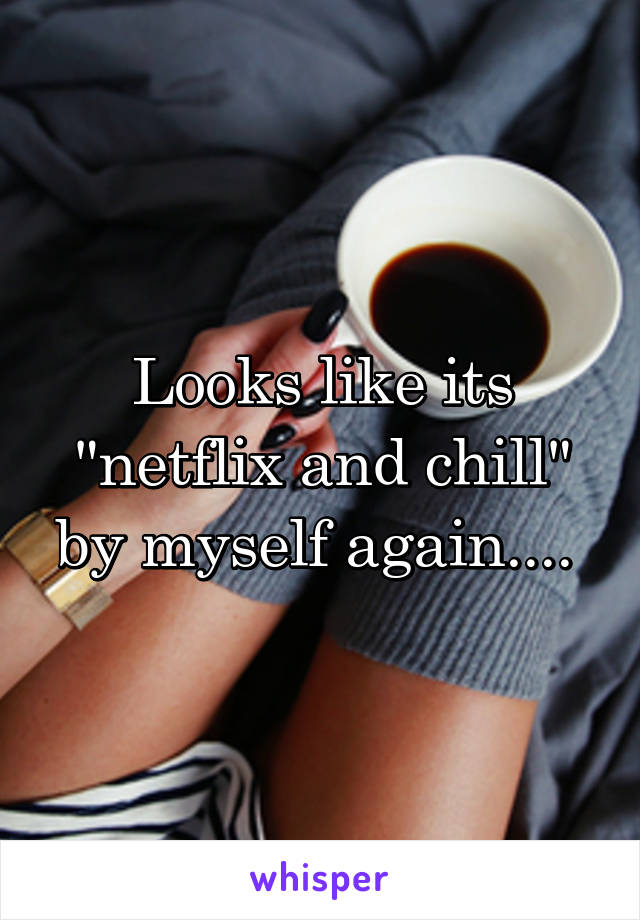 "Looks like its ""netflix and chill"" by myself again...."