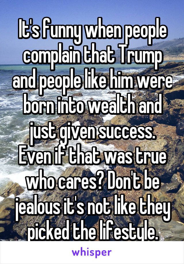 It's funny when people complain that Trump and people like him were born into wealth and just given success. Even if that was true who cares? Don't be jealous it's not like they picked the lifestyle.