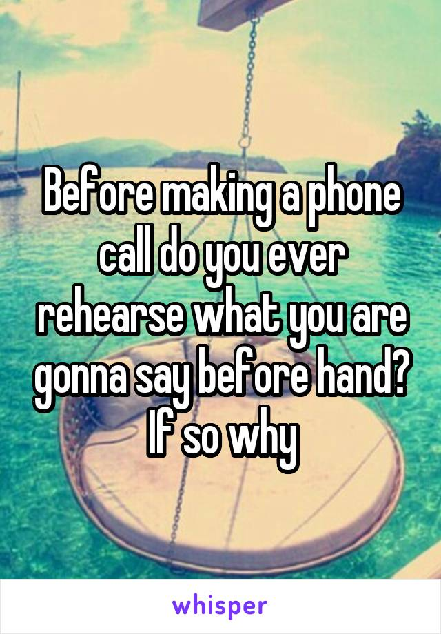 Before making a phone call do you ever rehearse what you are gonna say before hand? If so why