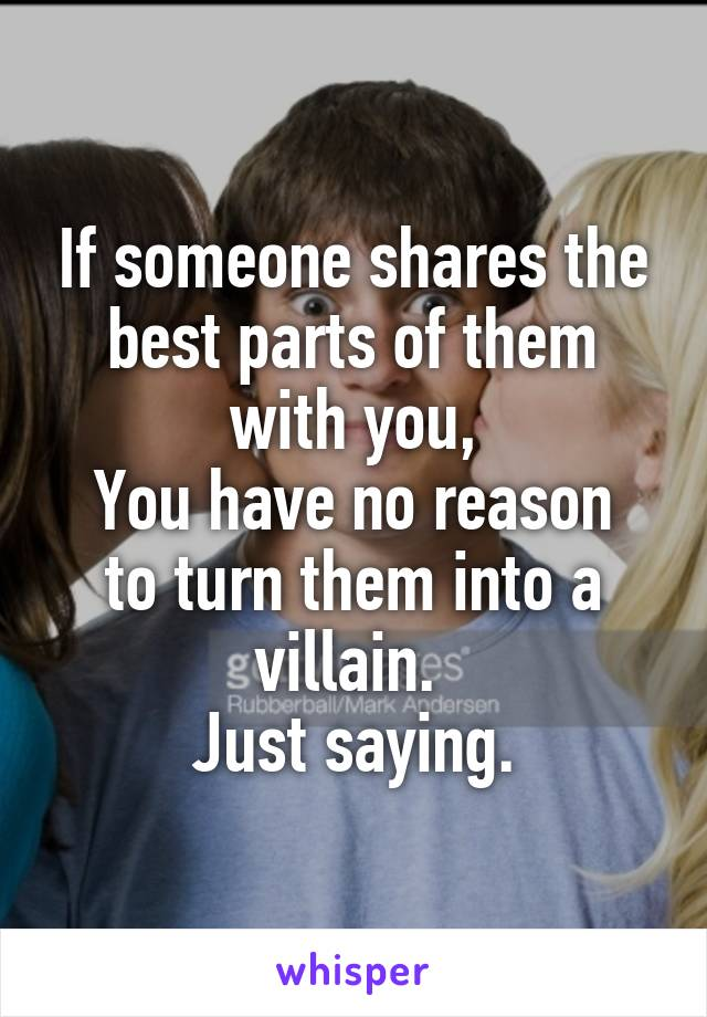 If someone shares the best parts of them with you, You have no reason to turn them into a villain.  Just saying.