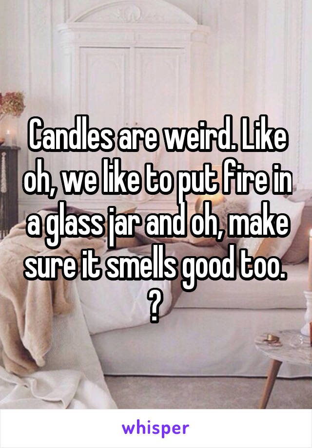Candles are weird. Like oh, we like to put fire in a glass jar and oh, make sure it smells good too.  ?