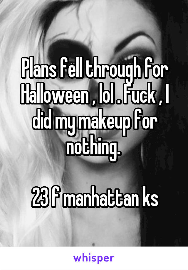 Plans fell through for Halloween , lol . Fuck , I did my makeup for nothing.   23 f manhattan ks