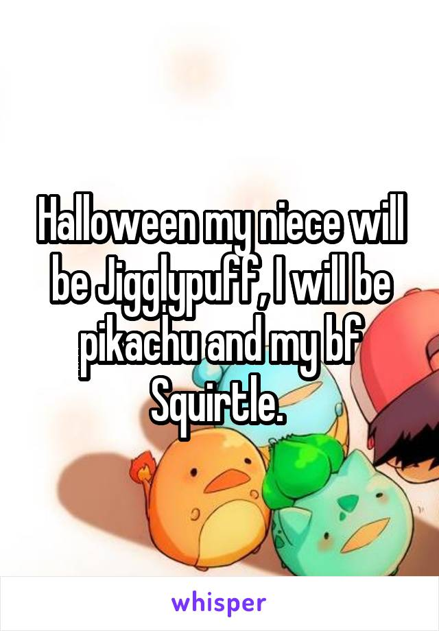 Halloween my niece will be Jigglypuff, I will be pikachu and my bf Squirtle.