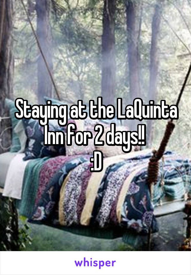 Staying at the LaQuinta Inn for 2 days!!  :D