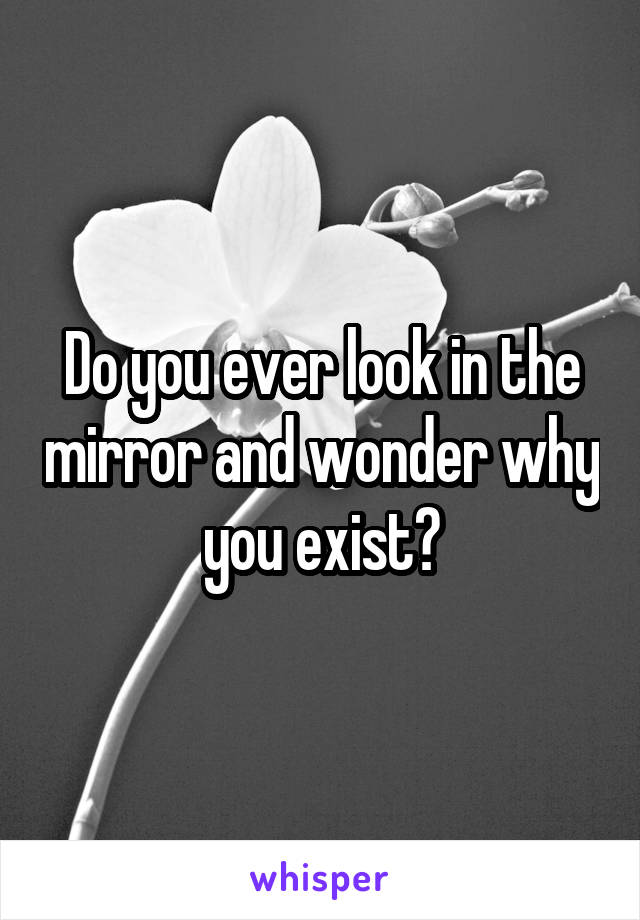 Do you ever look in the mirror and wonder why you exist?
